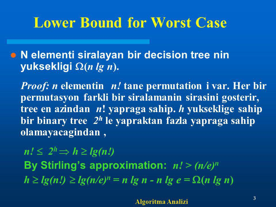 Algoritma Analizi 3 Lower Bound for Worst Case N elementi siralayan bir decision tree nin yuksekligi  (n lg n).