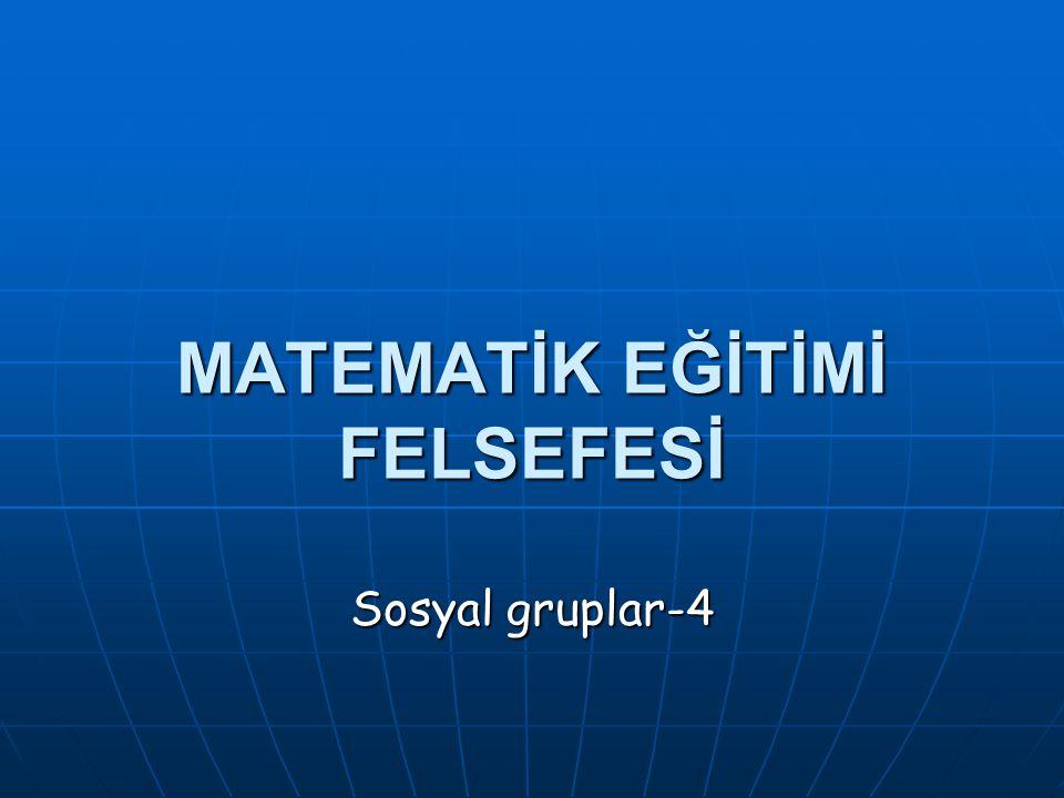 MATEMATİK EĞİTİMİ FELSEFESİ Sosyal gruplar-4