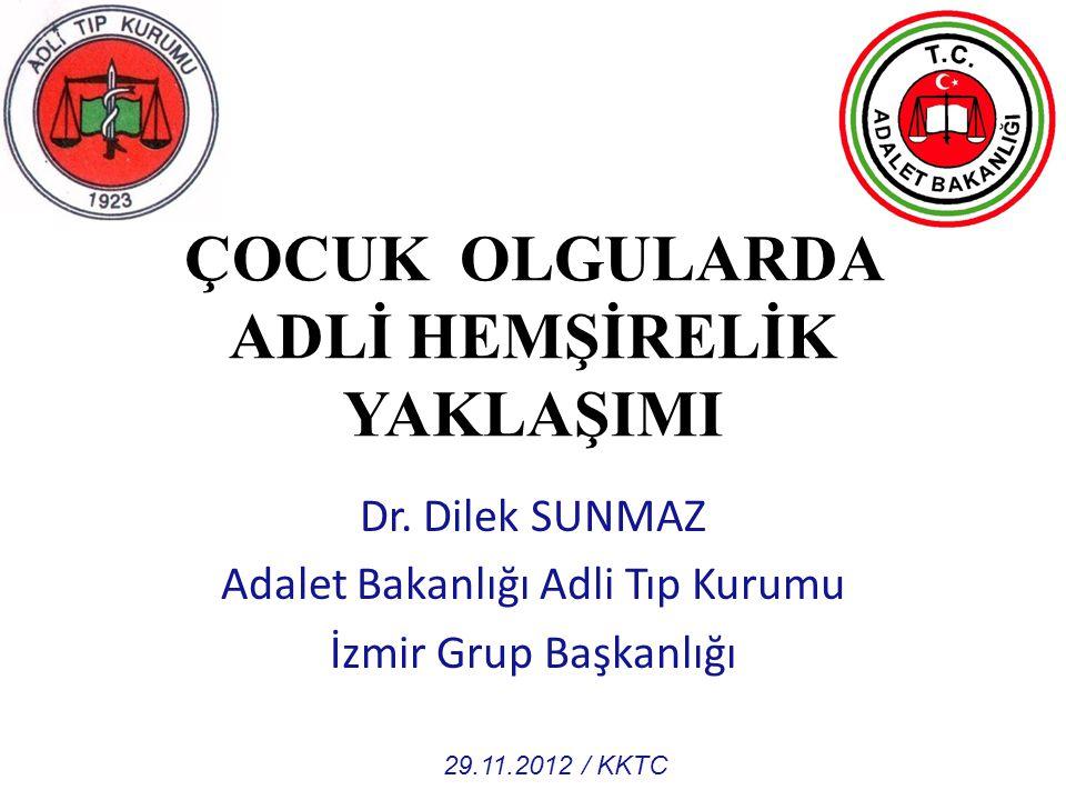 ÇOCUK OLGULARDA ADLİ HEMŞİRELİK YAKLAŞIMI Dr. Dilek SUNMAZ Adalet Bakanlığı Adli Tıp Kurumu İzmir Grup Başkanlığı 29.11.2012 / KKTC