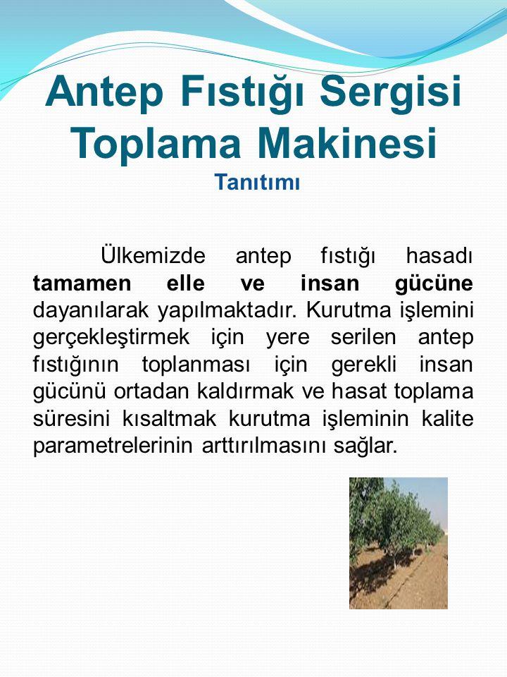 Antep Fıstığı Sergisi Toplama Makinesi Tanıtımı Ülkemizde antep fıstığı hasadı tamamen elle ve insan gücüne dayanılarak yapılmaktadır. Kurutma işlemin