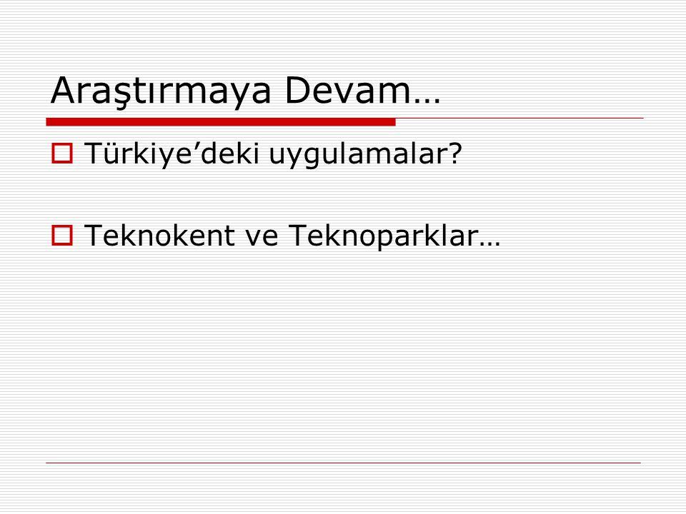 Araştırmaya Devam…  Türkiye'deki uygulamalar?  Teknokent ve Teknoparklar…