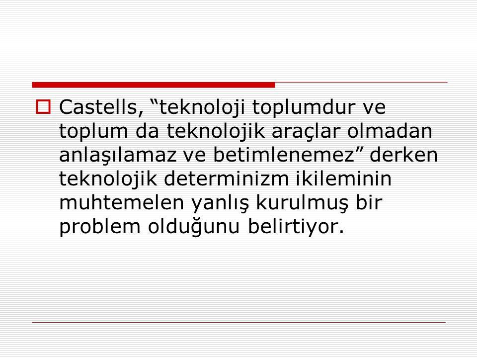 """ Castells, """"teknoloji toplumdur ve toplum da teknolojik araçlar olmadan anlaşılamaz ve betimlenemez"""" derken teknolojik determinizm ikileminin muhteme"""