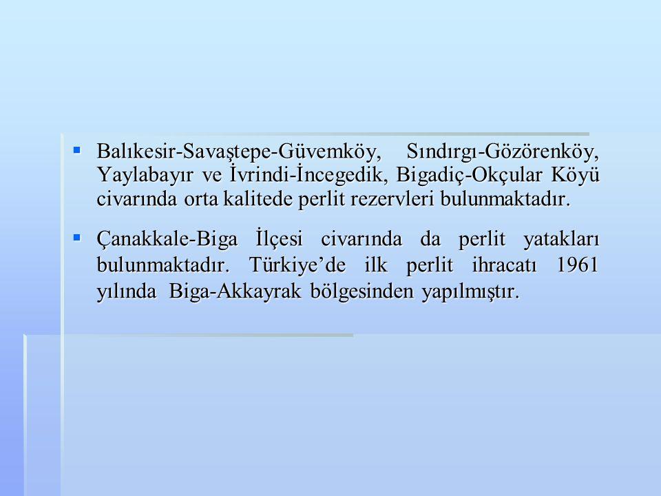  Balıkesir-Savaştepe-Güvemköy, Sındırgı-Gözörenköy, Yaylabayır ve İvrindi-İncegedik, Bigadiç-Okçular Köyü civarında orta kalitede perlit rezervleri b