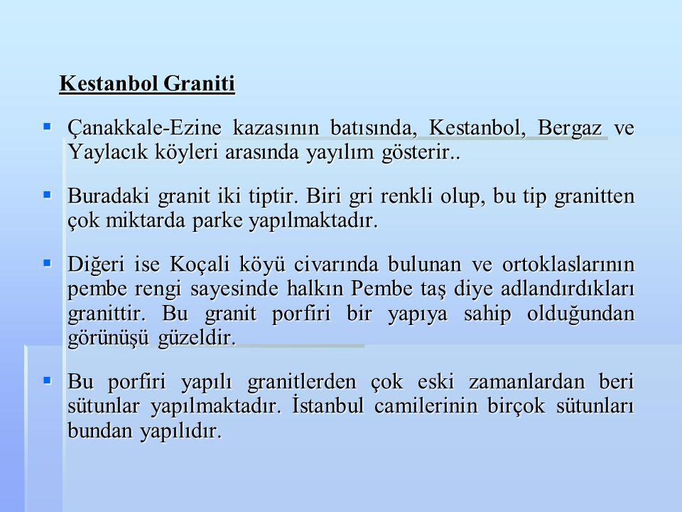 Kestanbol Graniti Kestanbol Graniti  Çanakkale-Ezine kazasının batısında, Kestanbol, Bergaz ve Yaylacık köyleri arasında yayılım gösterir..  Buradak
