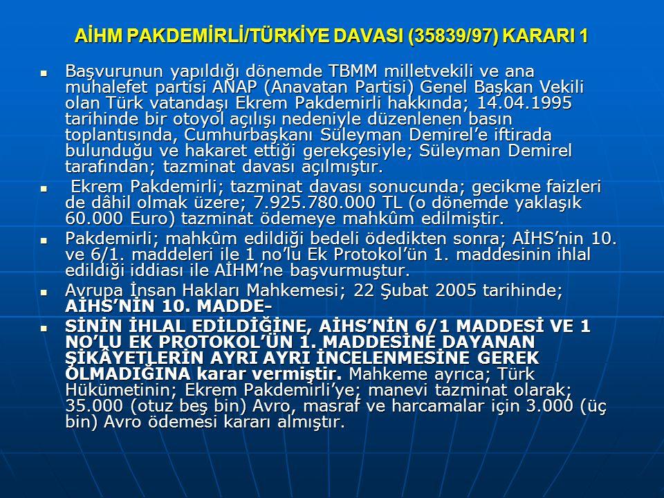 AİHM PAKDEMİRLİ/TÜRKİYE DAVASI (35839/97) KARARI 1 Başvurunun yapıldığı dönemde TBMM milletvekili ve ana muhalefet partisi ANAP (Anavatan Partisi) Genel Başkan Vekili olan Türk vatandaşı Ekrem Pakdemirli hakkında; 14.04.1995 tarihinde bir otoyol açılışı nedeniyle düzenlenen basın toplantısında, Cumhurbaşkanı Süleyman Demirel'e iftirada bulunduğu ve hakaret ettiği gerekçesiyle; Süleyman Demirel tarafından; tazminat davası açılmıştır.