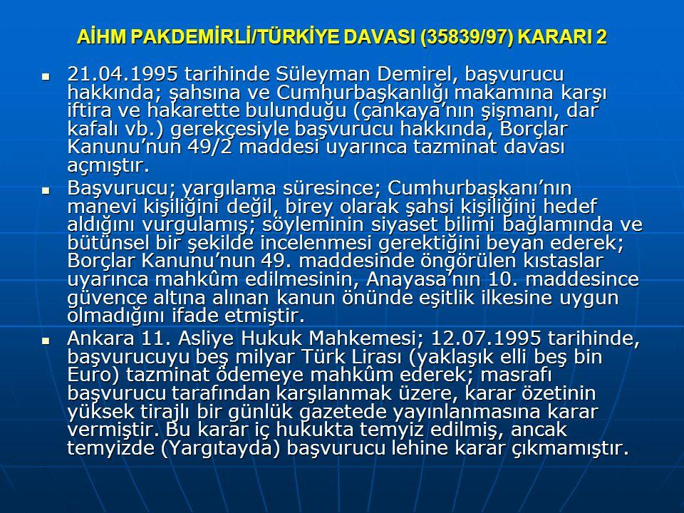 AİHM PAKDEMİRLİ/TÜRKİYE DAVASI (35839/97) KARARI 2 21.04.1995 tarihinde Süleyman Demirel, başvurucu hakkında; şahsına ve Cumhurbaşkanlığı makamına karşı iftira ve hakarette bulunduğu (çankaya'nın şişmanı, dar kafalı vb.) gerekçesiyle başvurucu hakkında, Borçlar Kanunu'nun 49/2 maddesi uyarınca tazminat davası açmıştır.