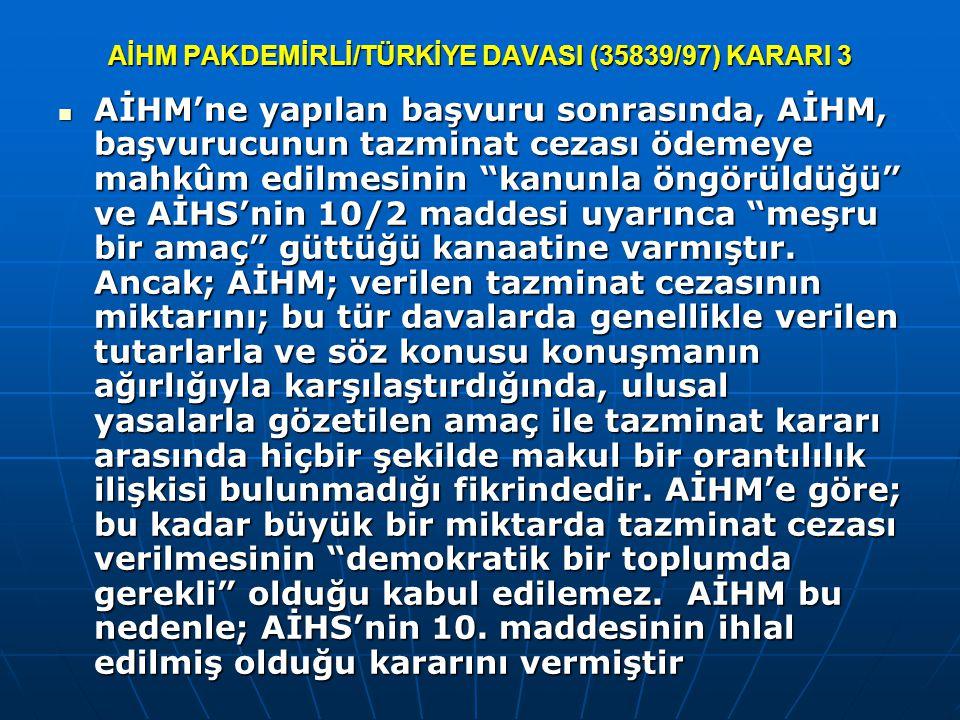 AİHM PAKDEMİRLİ/TÜRKİYE DAVASI (35839/97) KARARI 3 AİHM'ne yapılan başvuru sonrasında, AİHM, başvurucunun tazminat cezası ödemeye mahkûm edilmesinin kanunla öngörüldüğü ve AİHS'nin 10/2 maddesi uyarınca meşru bir amaç güttüğü kanaatine varmıştır.