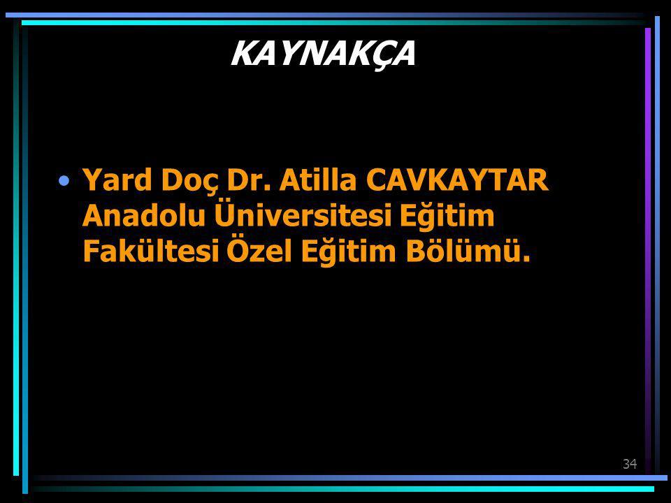 34 KAYNAKÇA Yard Doç Dr. Atilla CAVKAYTAR Anadolu Üniversitesi Eğitim Fakültesi Özel Eğitim Bölümü.