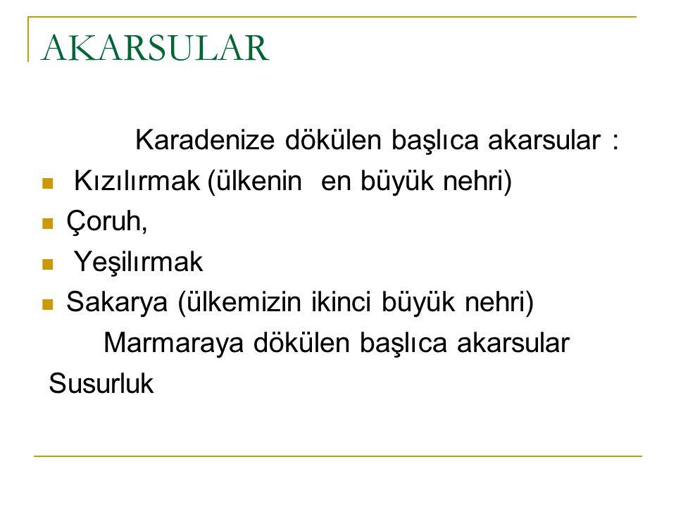 AKARSULAR Karadenize dökülen başlıca akarsular : Kızılırmak (ülkenin en büyük nehri) Çoruh, Yeşilırmak Sakarya (ülkemizin ikinci büyük nehri) Marmaray