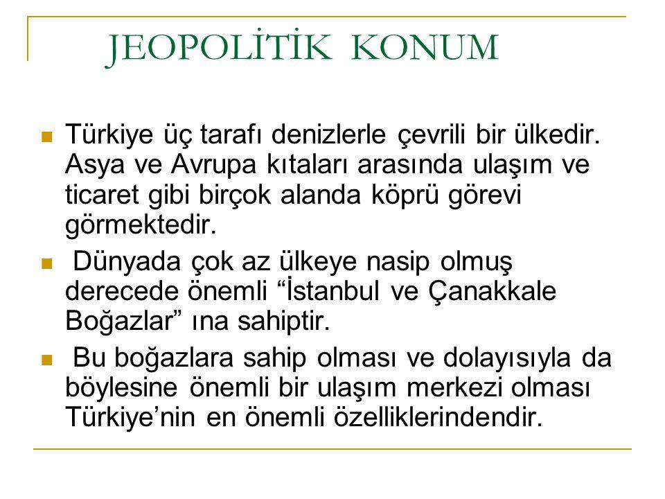 JEOPOLİTİK KONUM Türkiye üç tarafı denizlerle çevrili bir ülkedir. Asya ve Avrupa kıtaları arasında ulaşım ve ticaret gibi birçok alanda köprü görevi