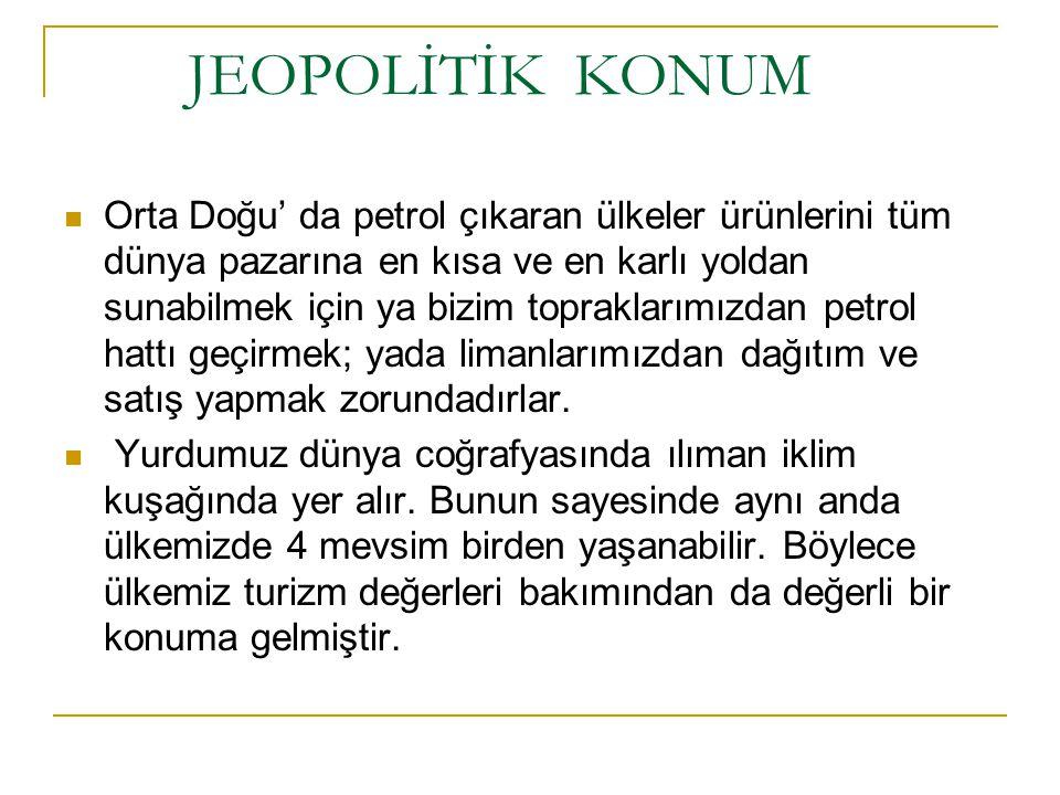 JEOSTRATEJİK KONUM Türkiye nin jeostratejik önemini pekiştiren diğer özellikleri ise; - Demokratik, lâik, sosyal hukuk devletine sahip ve piyasa ekonomisini kabul etmiş bir ülke olarak batı sistemlerini uygulaması ve batının tüm kurumlarıyla bütünleşmeyi benimsemiş olması, - 1990 lı yıllardan itibaren büyük değişmelere sahne olan Balkanlar, Ortadoğu, Kafkasya ve Orta Asya ülkeleriyle tarihten gelen kültür birliğine ve gelişen olumlu ilişkilere sahip olması, - Kafkasya ve Orta Asya petrol ve doğal gazınınbatıya ulaştırılması için belirlenen güzergâhlardan birini ve en önemlisini ihtiva etmesi, - BM ve NATO nun barışı koruma, bölgesel güvenlik ve istikrara yönelik girişimlerine iştirakleri ve bazılarında üstlendiği öncü rol ile Avrupa Güvenlik Mimarîsi üzerinde tartışılmaz bir ağırlığa sahip olması veNitelik ve nicelik olarak