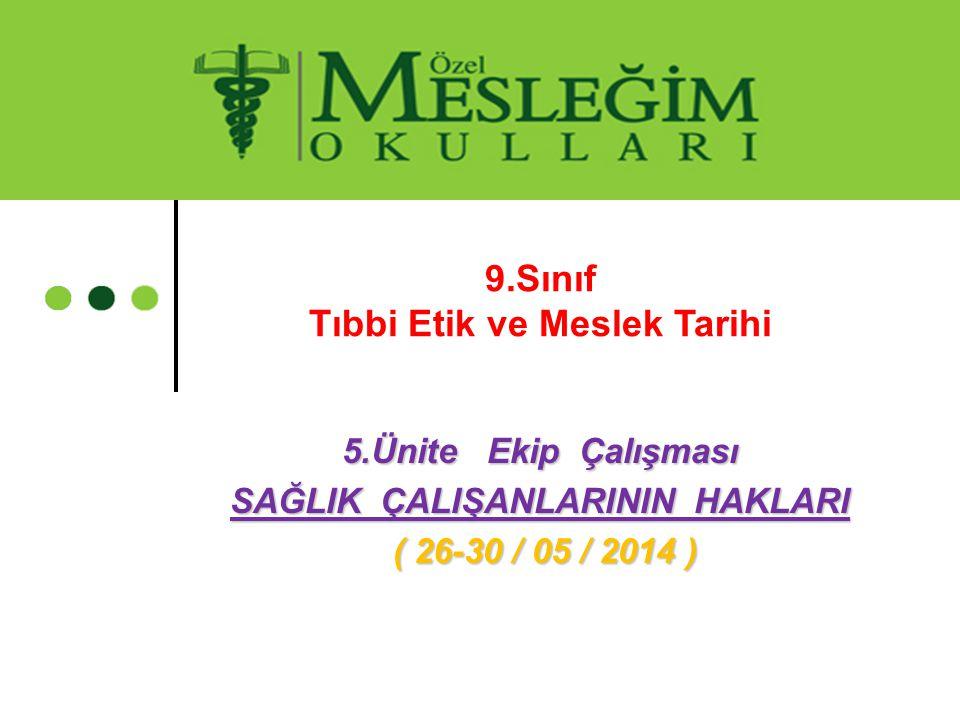 5.Ünite Ekip Çalışması SAĞLIK ÇALIŞANLARININ HAKLARI ( 26-30 / 05 / 2014 ) ( 26-30 / 05 / 2014 ) 9.Sınıf Tıbbi Etik ve Meslek Tarihi