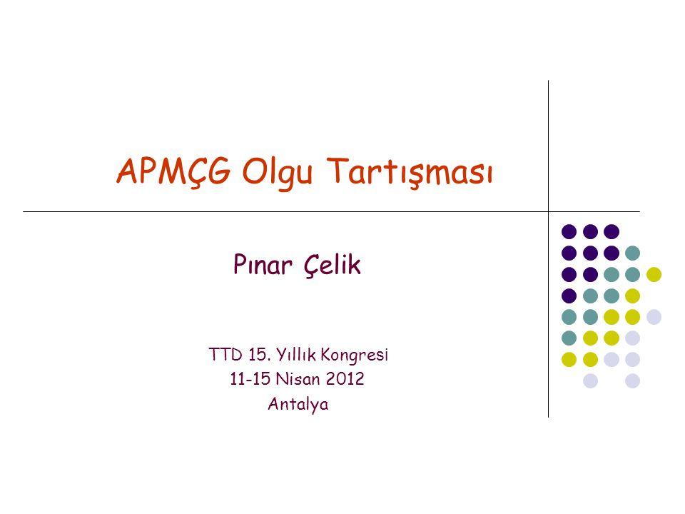 APMÇG Olgu Tartışması Pınar Çelik TTD 15. Yıllık Kongre si 11-15 Nisan 2012 Antalya