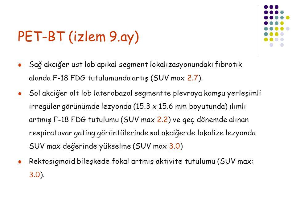PET-BT (izlem 9.ay) Sağ akciğer üst lob apikal segment lokalizasyonundaki fibrotik alanda F-18 FDG tutulumunda artış (SUV max 2.7). Sol akciğer alt lo