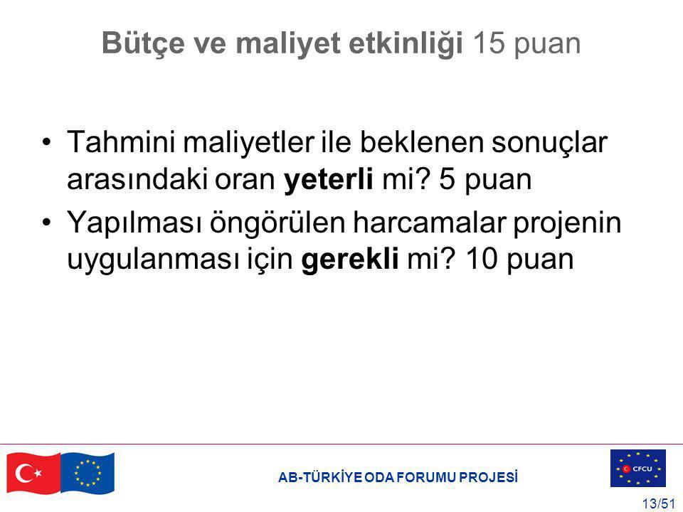 AB-TÜRKİYE ODA FORUMU PROJESİ 13/51 Bütçe ve maliyet etkinliği 15 puan Tahmini maliyetler ile beklenen sonuçlar arasındaki oran yeterli mi? 5 puan Yap