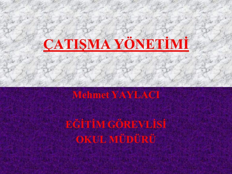 ÇATIŞMA YÖNETİMİ Mehmet YAYLACI EĞİTİM GÖREVLİSİ OKUL MÜDÜRÜ