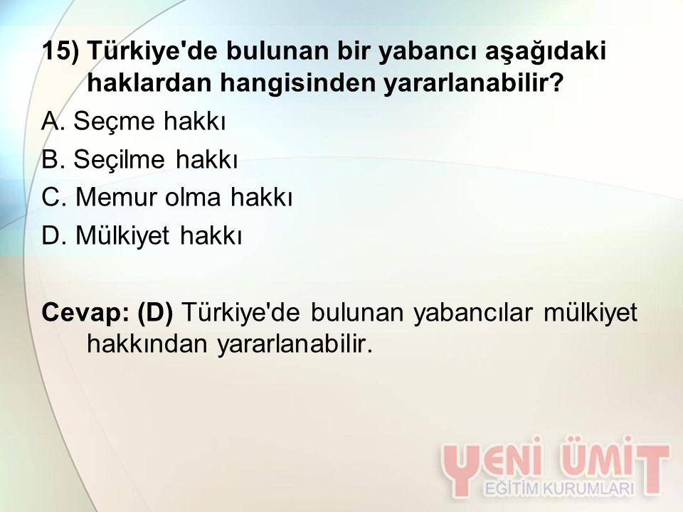 15) Türkiye'de bulunan bir yabancı aşağıdaki haklardan hangisinden yararlanabilir? A. Seçme hakkı B. Seçilme hakkı C. Memur olma hakkı D. Mülkiyet hak