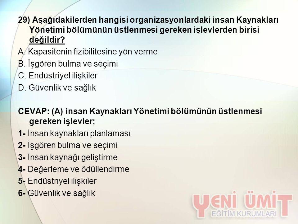 29) Aşağıdakilerden hangisi organizasyonlardaki insan Kaynakları Yönetimi bölümünün üstlenmesi gereken işlevlerden birisi değildir? A. Kapasitenin fiz