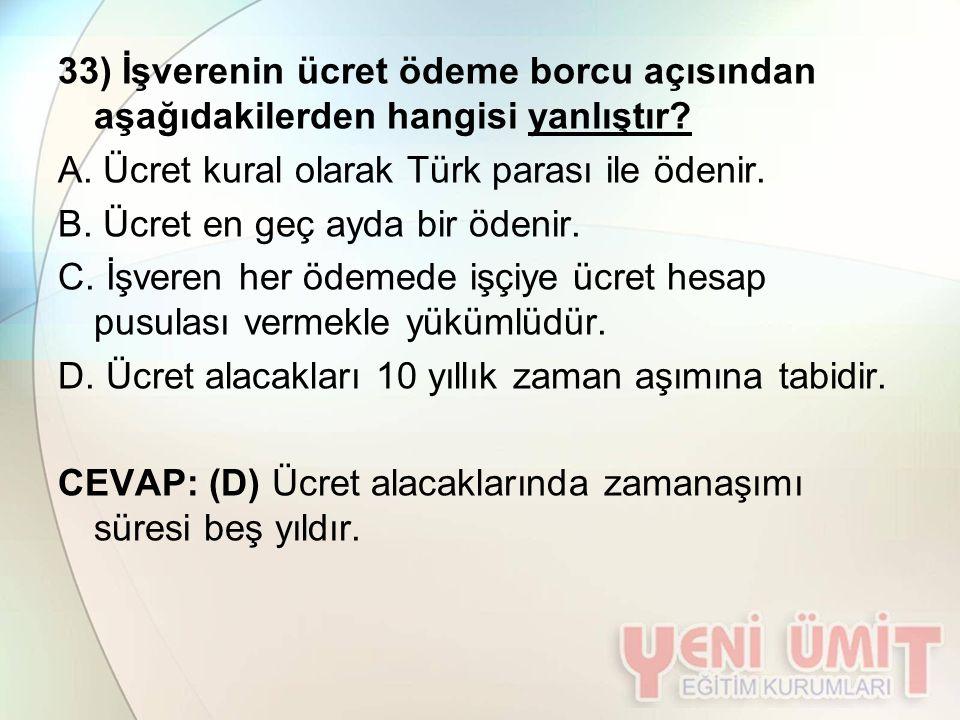 33) İşverenin ücret ödeme borcu açısından aşağıdakilerden hangisi yanlıştır? A. Ücret kural olarak Türk parası ile ödenir. B. Ücret en geç ayda bir öd