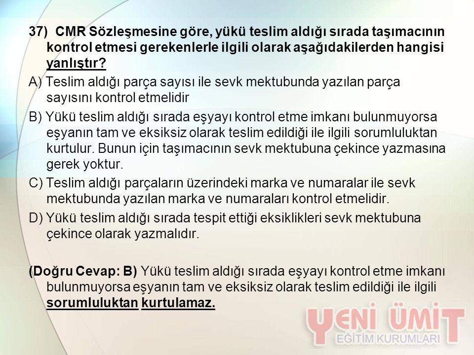 37) CMR Sözleşmesine göre, yükü teslim aldığı sırada taşımacının kontrol etmesi gerekenlerle ilgili olarak aşağıdakilerden hangisi yanlıştır? A) Tesli