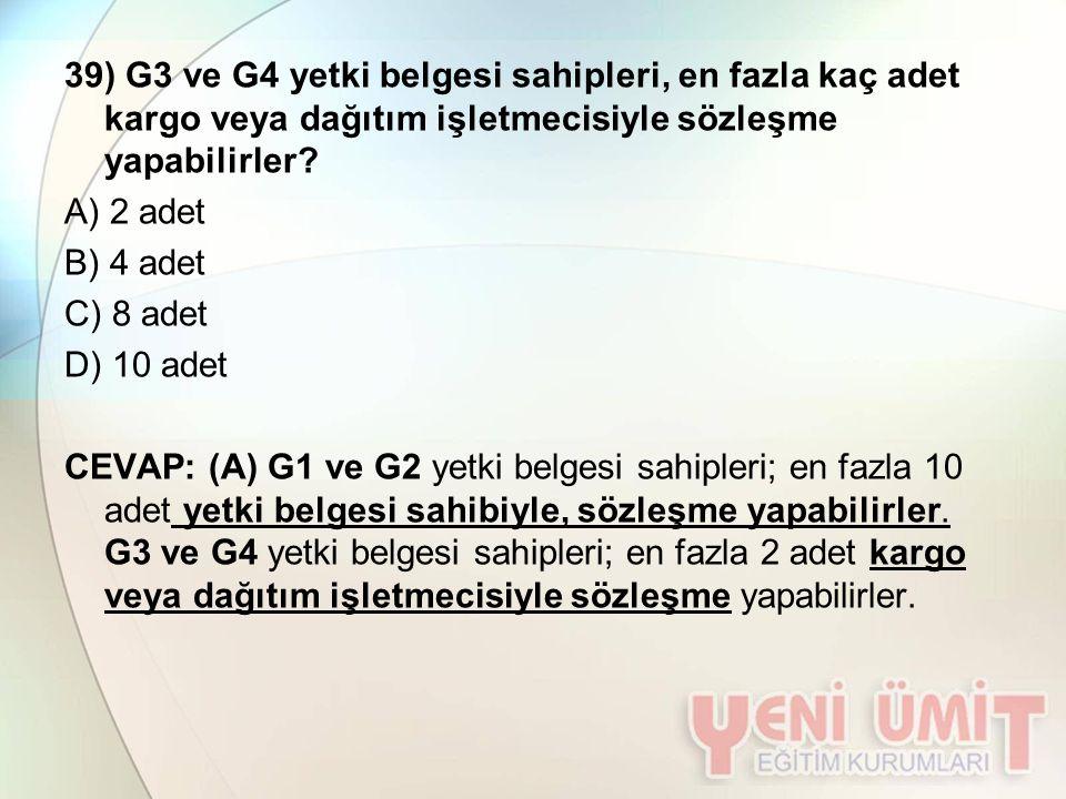 39) G3 ve G4 yetki belgesi sahipleri, en fazla kaç adet kargo veya dağıtım işletmecisiyle sözleşme yapabilirler? A) 2 adet B) 4 adet C) 8 adet D) 10 a