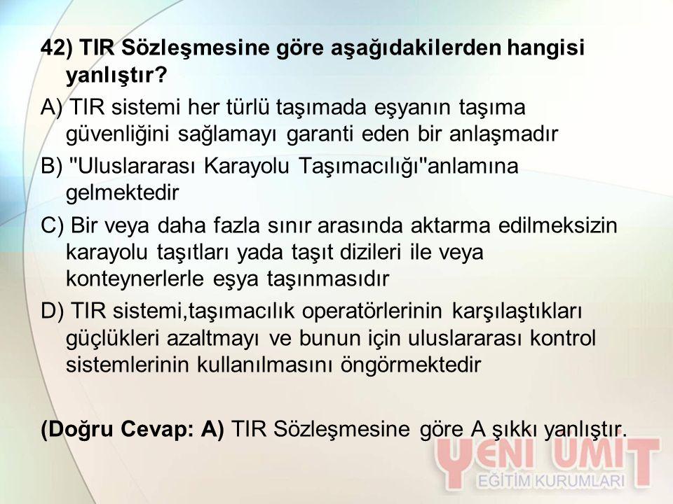 42) TIR Sözleşmesine göre aşağıdakilerden hangisi yanlıştır? A) TIR sistemi her türlü taşımada eşyanın taşıma güvenliğini sağlamayı garanti eden bir a