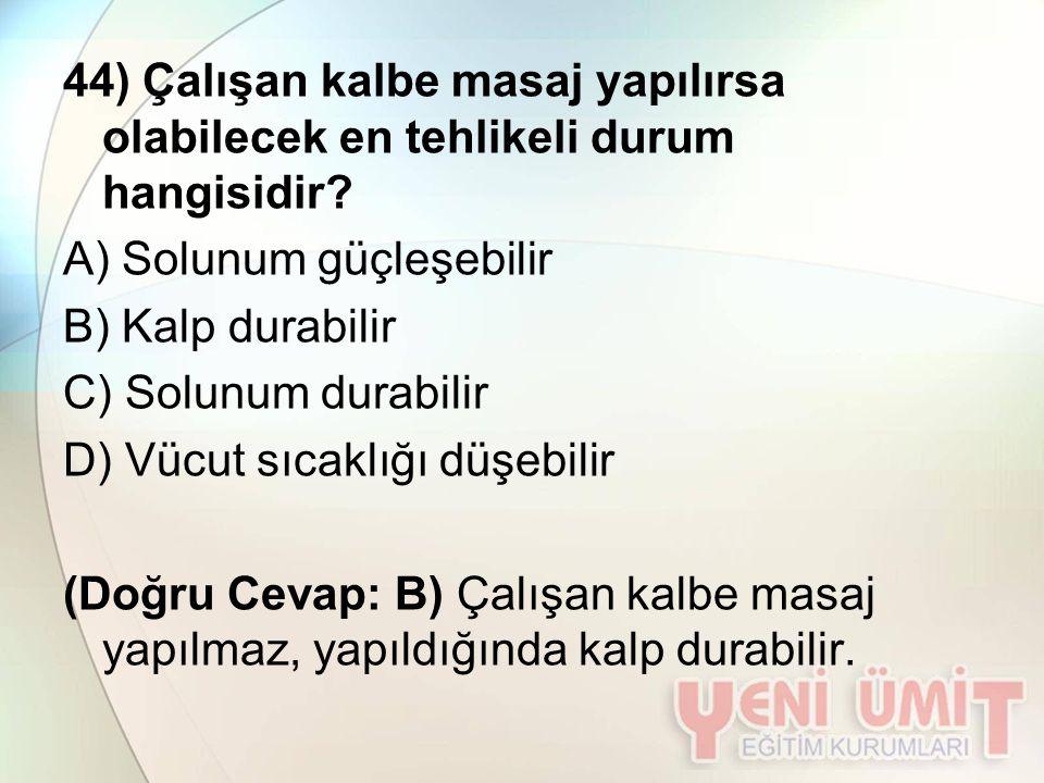 44) Çalışan kalbe masaj yapılırsa olabilecek en tehlikeli durum hangisidir? A) Solunum güçleşebilir B) Kalp durabilir C) Solunum durabilir D) Vücut sı