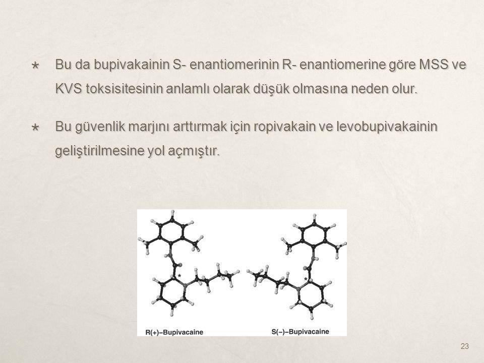  Bu da bupivakainin S- enantiomerinin R- enantiomerine göre MSS ve KVS toksisitesinin anlamlı olarak düşük olmasına neden olur.  Bu güvenlik marjını