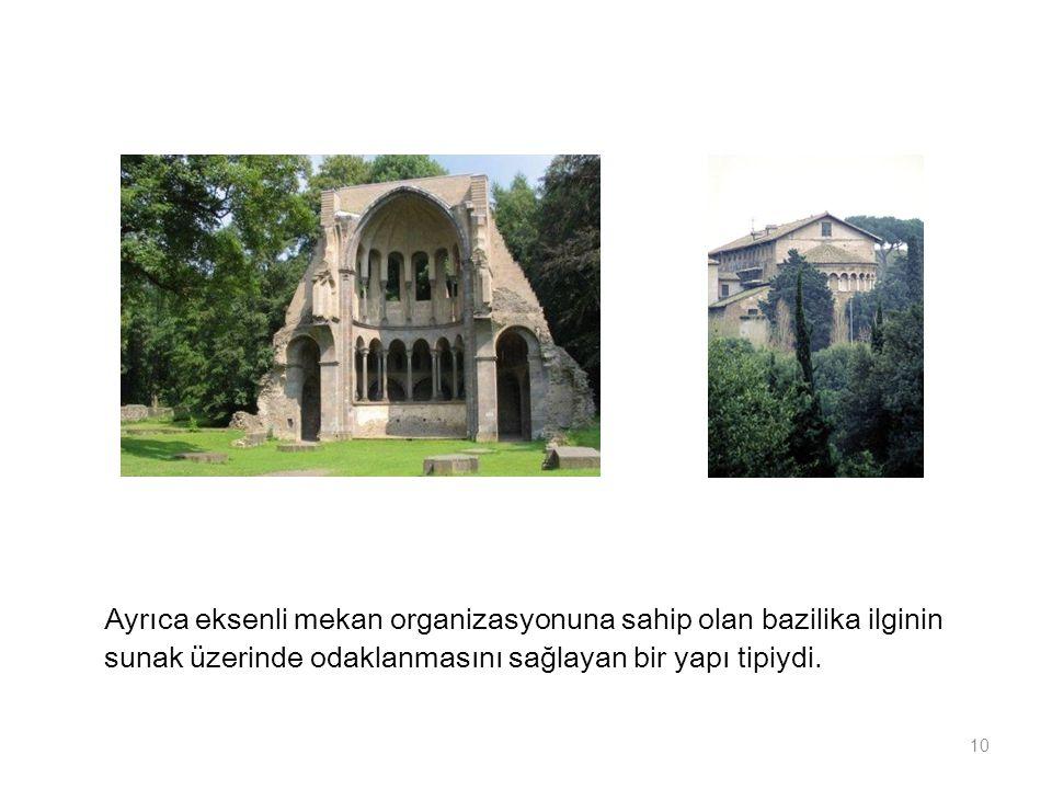 Ayrıca eksenli mekan organizasyonuna sahip olan bazilika ilginin sunak üzerinde odaklanmasını sağlayan bir yapı tipiydi. 10