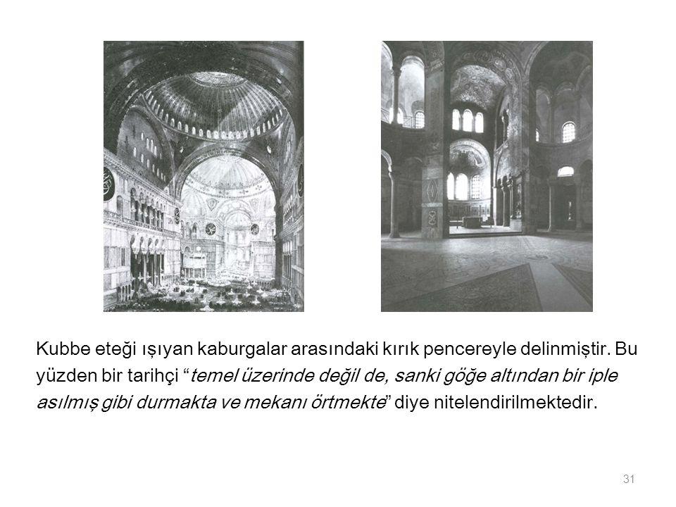 """Kubbe eteği ışıyan kaburgalar arasındaki kırık pencereyle delinmiştir. Bu yüzden bir tarihçi """"temel üzerinde değil de, sanki göğe altından bir iple as"""