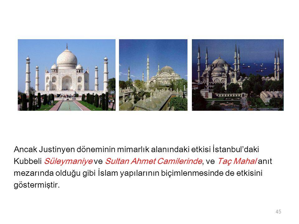 Ancak Justinyen döneminin mimarlık alanındaki etkisi İstanbul'daki Kubbeli Süleymaniye ve Sultan Ahmet Camilerinde, ve Taç Mahal anıt mezarında olduğu
