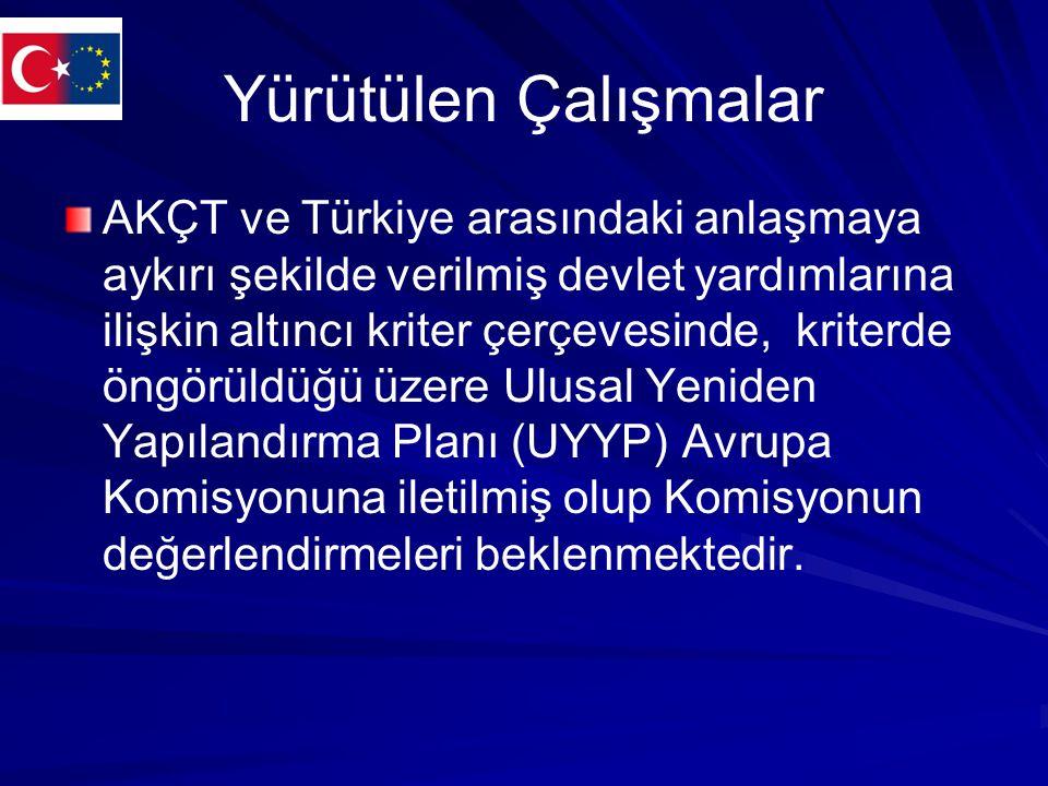 Yürütülen Çalışmalar AKÇT ve Türkiye arasındaki anlaşmaya aykırı şekilde verilmiş devlet yardımlarına ilişkin altıncı kriter çerçevesinde, kriterde öngörüldüğü üzere Ulusal Yeniden Yapılandırma Planı (UYYP) Avrupa Komisyonuna iletilmiş olup Komisyonun değerlendirmeleri beklenmektedir.
