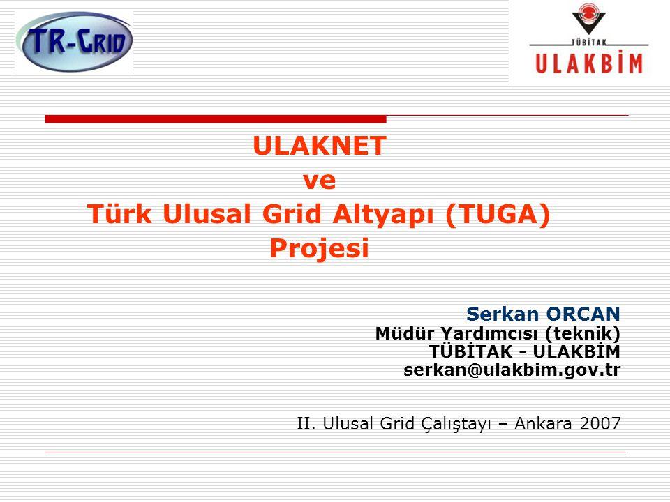 ULAKNET ve Türk Ulusal Grid Altyapı (TUGA) Projesi Serkan ORCAN Müdür Yardımcısı (teknik) TÜBİTAK - ULAKBİM serkan@ulakbim.gov.tr II. Ulusal Grid Çalı