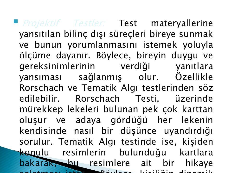  Projektif Testler: Test materyallerine yansıtılan bilinç dışı süreçleri bireye sunmak ve bunun yorumlanmasını istemek yoluyla ölçüme dayanır. Böylec