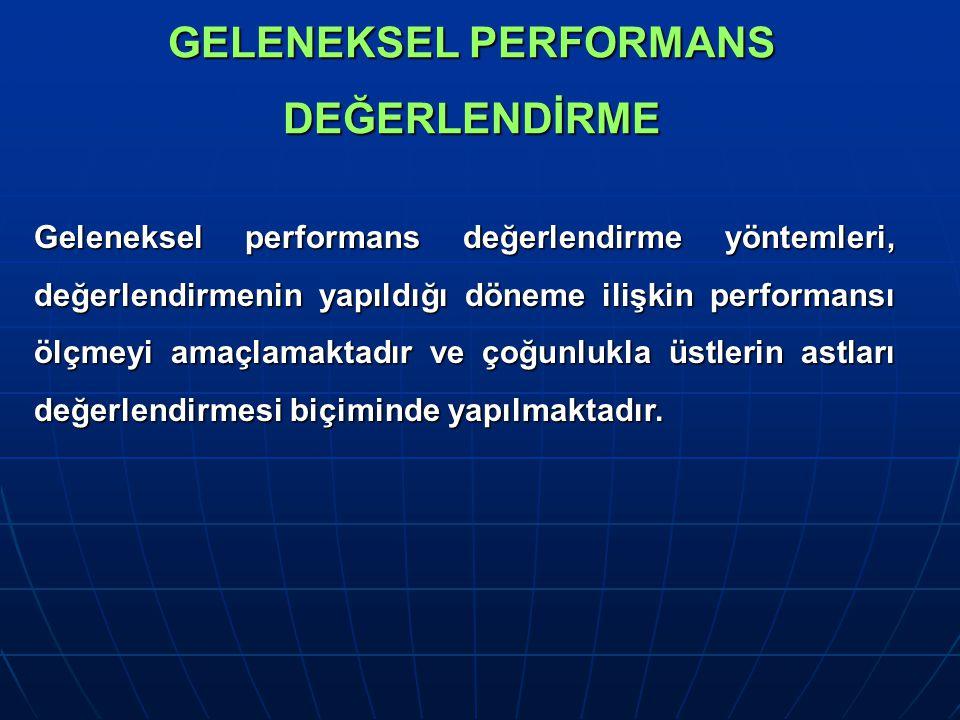 GELENEKSEL PERFORMANS DEĞERLENDİRME Geleneksel performans değerlendirme yöntemleri, değerlendirmenin yapıldığı döneme ilişkin performansı ölçmeyi amaçlamaktadır ve çoğunlukla üstlerin astları değerlendirmesi biçiminde yapılmaktadır.