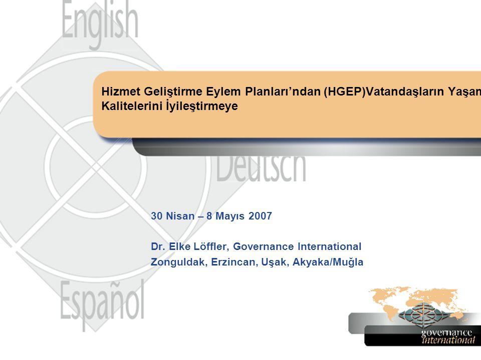 30 Nisan – 8 Mayıs 2007 Dr. Elke Löffler, Governance International Zonguldak, Erzincan, Uşak, Akyaka/Muğla Hizmet Geliştirme Eylem Planları'ndan (HGEP