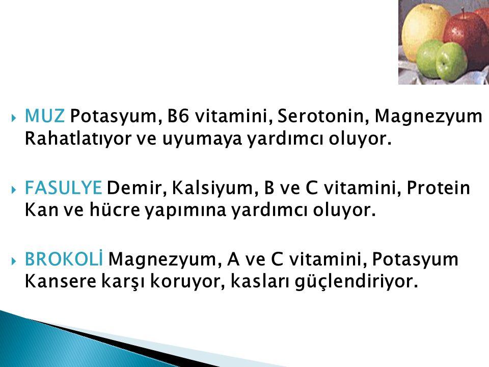  MUZ Potasyum, B6 vitamini, Serotonin, Magnezyum Rahatlatıyor ve uyumaya yardımcı oluyor.  FASULYE Demir, Kalsiyum, B ve C vitamini, Protein Kan ve