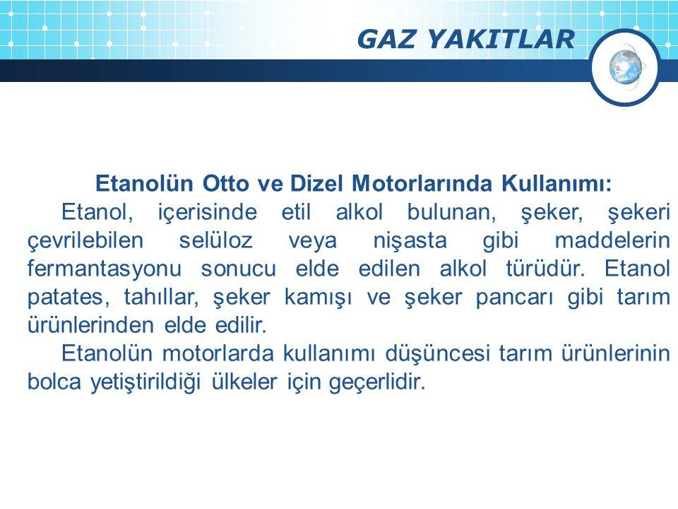 GAZ YAKITLAR Etanolün Otto ve Dizel Motorlarında Kullanımı: Etanol, içerisinde etil alkol bulunan, şeker, şekeri çevrilebilen selüloz veya nişasta gib