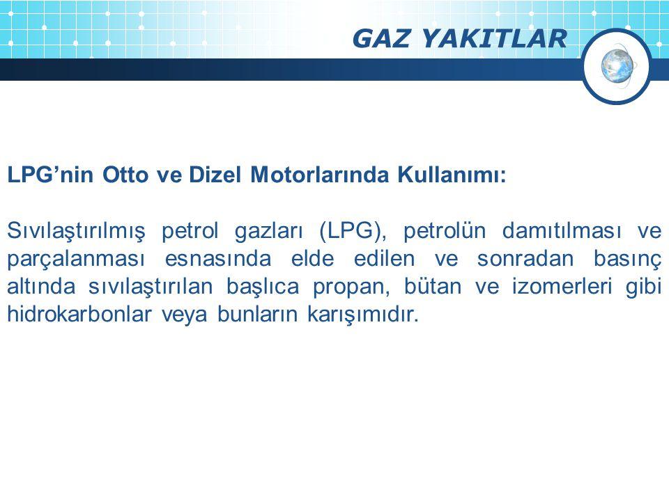 GAZ YAKITLAR LPG'nin Otto ve Dizel Motorlarında Kullanımı: Sıvılaştırılmış petrol gazları (LPG), petrolün damıtılması ve parçalanması esnasında elde edilen ve sonradan basınç altında sıvılaştırılan başlıca propan, bütan ve izomerleri gibi hidrokarbonlar veya bunların karışımıdır.