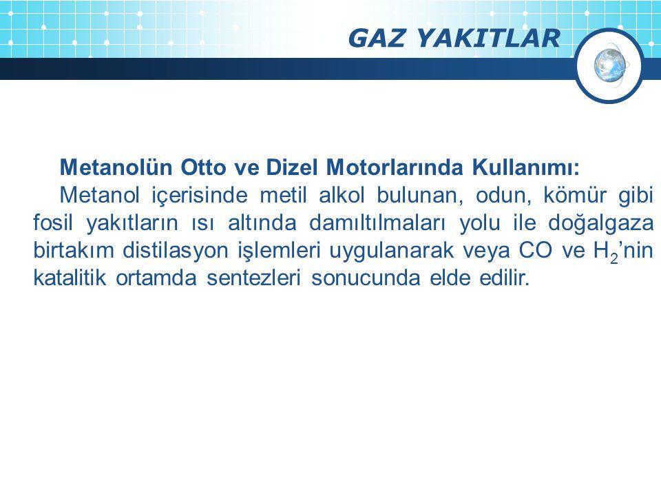 GAZ YAKITLAR Metanolün Otto ve Dizel Motorlarında Kullanımı: Metanol içerisinde metil alkol bulunan, odun, kömür gibi fosil yakıtların ısı altında dam
