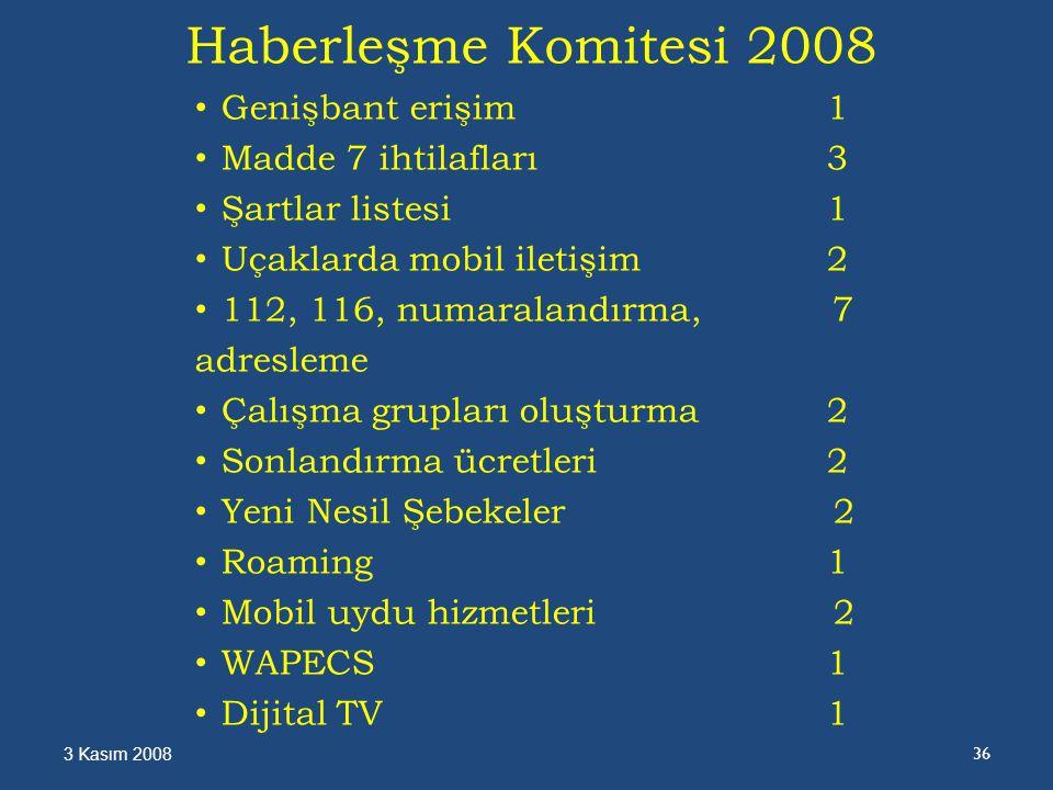 Haberleşme Komitesi 2008 Genişbant erişim1 Madde 7 ihtilafları3 Şartlar listesi1 Uçaklarda mobil iletişim2 112, 116, numaralandırma, 7 adresleme Çalışma grupları oluşturma2 Sonlandırma ücretleri2 Yeni Nesil Şebekeler 2 Roaming 1 Mobil uydu hizmetleri 2 WAPECS1 Dijital TV1 3 Kasım 2008 36