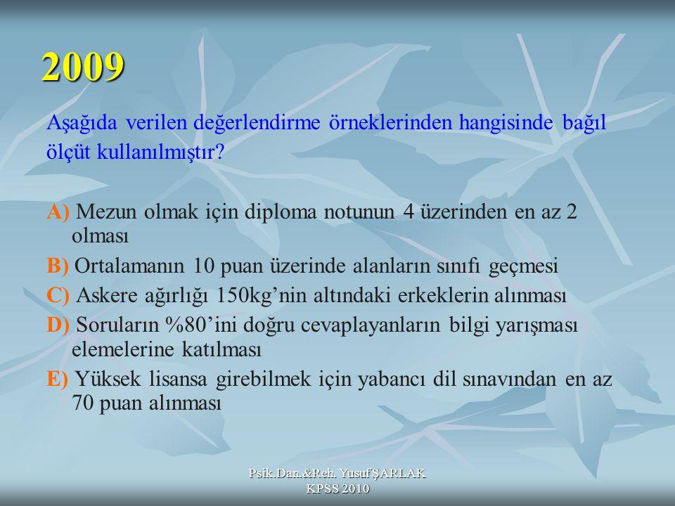 Psik.Dan.&Reh. Yusuf ŞARLAK KPSS 2010 2009 Aşağıda verilen değerlendirme örneklerinden hangisinde bağıl ölçüt kullanılmıştır? A) Mezun olmak için dipl