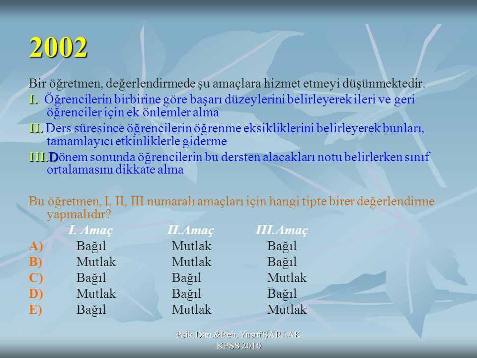 Psik.Dan.&Reh. Yusuf ŞARLAK KPSS 2010 Bir öğretmen, değerlendirmede şu amaçlara hizmet etmeyi düşünmektedir. I. I. Öğrencilerin birbirine göre başarı