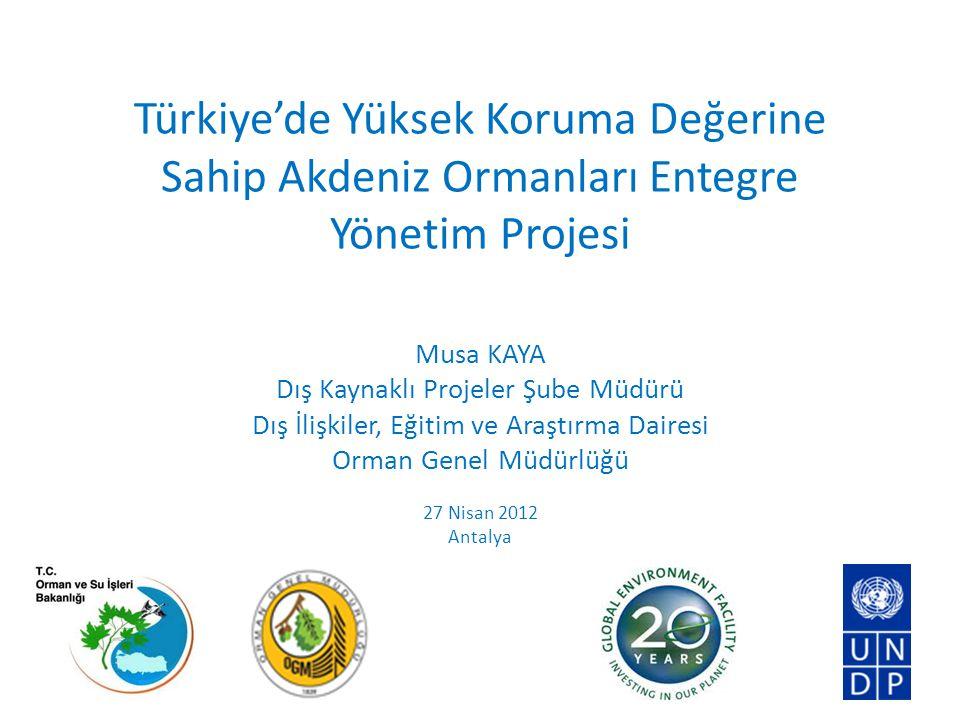 Türkiye'de Yüksek Koruma Değerine Sahip Akdeniz Ormanları Entegre Yönetim Projesi Musa KAYA Dış Kaynaklı Projeler Şube Müdürü Dış İlişkiler, Eğitim ve