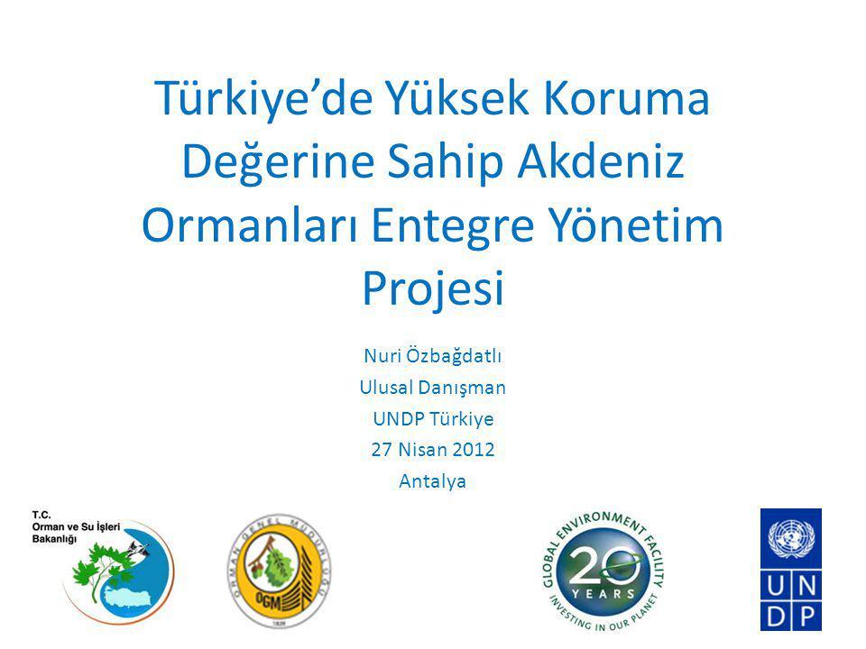 Türkiye'de Yüksek Koruma Değerine Sahip Akdeniz Ormanları Entegre Yönetim Projesi Nuri Özbağdatlı Ulusal Danışman UNDP Türkiye 27 Nisan 2012 Antalya