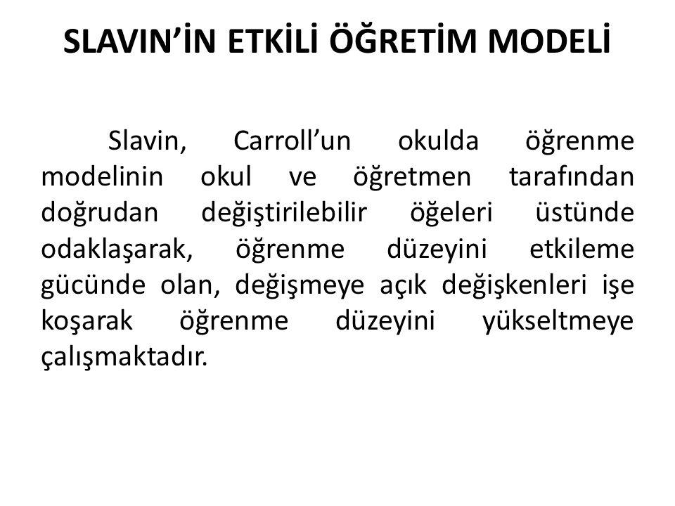 SLAVIN'İN ETKİLİ ÖĞRETİM MODELİ Slavin, Carroll'un okulda öğrenme modelinin okul ve öğretmen tarafından doğrudan değiştirilebilir öğeleri üstünde odak