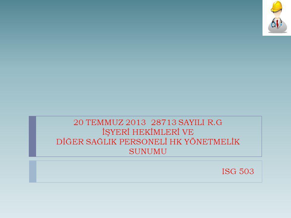 20 TEMMUZ 2013 28713 SAYILI R.G İŞYERİ HEKİMLERİ VE DİĞER SAĞLIK PERSONELİ HK YÖNETMELİK SUNUMU ISG 503