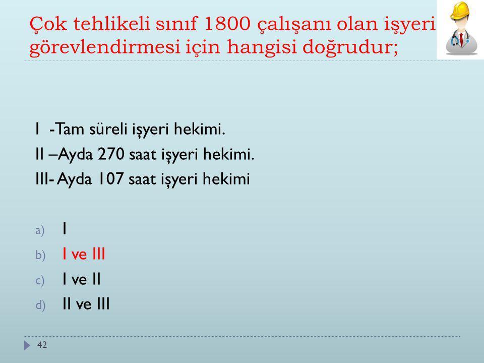 I -Tam süreli işyeri hekimi. II –Ayda 270 saat işyeri hekimi. III- Ayda 107 saat işyeri hekimi a) I b) I ve III c) I ve II d) II ve III Çok tehlikeli