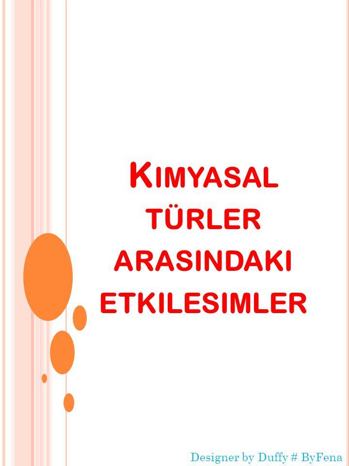 K IMYASAL TÜRLER ARASINDAKI ETKILESIMLER Designer by Duffy # ByFena