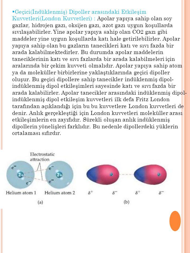  Geçici(İndüklenmiş) Dipoller arasındaki Etkileşim Kuvvetleri(London Kuvvetleri) : Apolar yapıya sahip olan soy gazlar, hidrojen gazı, oksijen gazı,